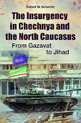 The Insurgency in Chechnya and the North Caucasus: From Gazavat to Jihad